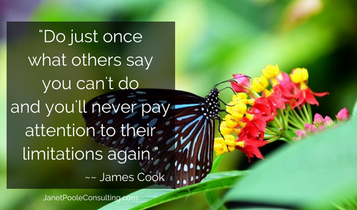 Do just once what others say you can't do and you'll never pay attention to their limitations again.