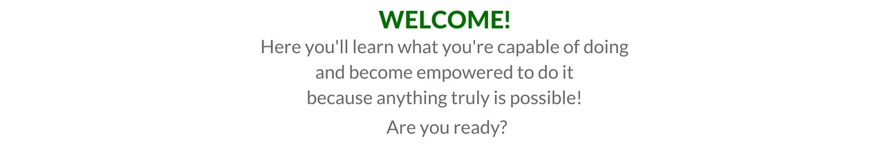 Welcome! Learn what you're capable of doing and become empowered to do it because anything truly is possible!