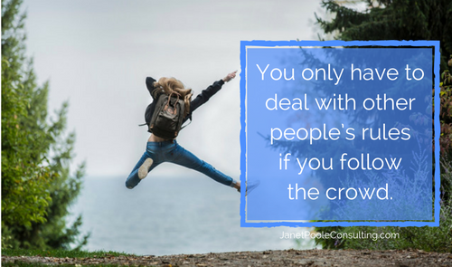 You only have to deal with other people's rules when you follow the crowd.
